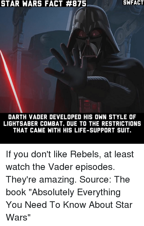 """Combate: STAR WARS FACT #875  SWFACT  DARTH VADER DEVELOPED HIS OWN STYLE OF  LIGHTSABER COMBAT, DUE TO THE RESTRICTIONS  THAT CAME WITH HIS LIFE-SUPPORT SUIT. If you don't like Rebels, at least watch the Vader episodes. They're amazing. Source: The book """"Absolutely Everything You Need To Know About Star Wars"""""""