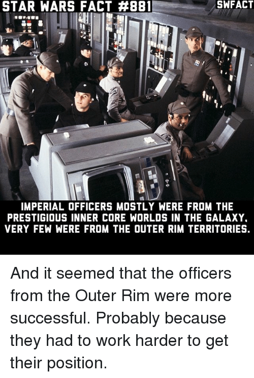 Memes, Star Wars, and Work: STAR WARS FACT #881  SWFACT  h,  IMPERIAL OFFICERS MOSTLY WERE FROM THE  PRESTIGIOUS INNER CORE WORLDS IN THE GALAXY  VERY FEW WERE FROM THE OUTER RIM TERRITORIES. And it seemed that the officers from the Outer Rim were more successful. Probably because they had to work harder to get their position.