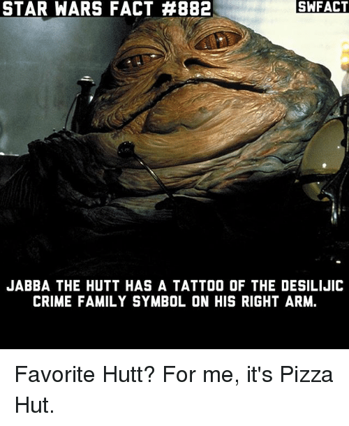 Crime, Family, and Jabba the Hutt: STAR WARS FACT #882  SWFACT  JABBA THE HUTT HAS A TATTOO OF THE DESILIJIC  CRIME FAMILY SYMBOL ON HIS RIGHT ARM. Favorite Hutt? For me, it's Pizza Hut.