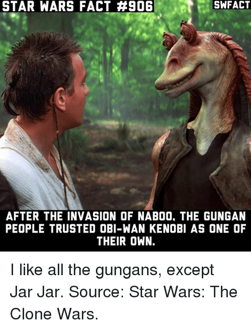 Memes, Obi-Wan Kenobi, and Star Wars: STAR WARS FACT #906  SWFACT  AFTER THE INVASION OF NAB00, THE GUNGAN  PEOPLE TRUSTED OBI-WAN KENOBI AS ONE OF  THEIR OWN. I like all the gungans, except Jar Jar. Source: Star Wars: The Clone Wars.