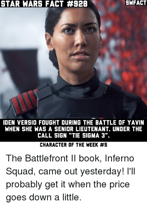 """Senioritis: STAR WARS FACT #928  SWFACT  IDEN VERSIO FOUGHT DURING THE BATTLE OF YAVIN  WHEN SHE WAS A SENIOR LIEUTENANT, UNDER THE  CALL SIGN """"TIE SIGMA 3"""".  CHARACTER OF THE WEEK The Battlefront II book, Inferno Squad, came out yesterday! I'll probably get it when the price goes down a little."""