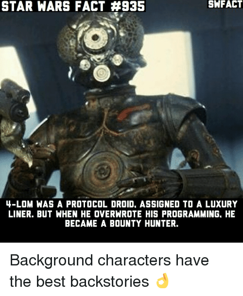 Memes, Star Wars, and Best: STAR WARS FACT #935  SWFACT  4-LOM WAS A PROTOCOL DROID, ASSIGNED TO A LUXURY  LINER. BUT WHEN HE OVERNROTE HIS PROGRAMMING, HE  BECAME A BOUNTY HUNTER. Background characters have the best backstories 👌