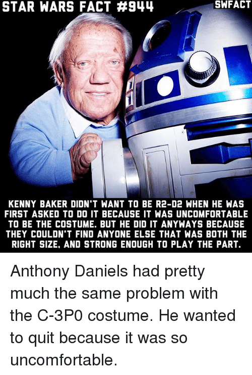Bakerate: STAR WARS FACT #944  SWFACT  KENNY BAKER DIDN'T WANT TO BE R2-D2 WHEN HE WAS  FIRST ASKED TO DO IT BECAUSE IT WAS UNCOMFORTABLE  TO BE THE COSTUME. BUT HE DID IT ANYWAYS BECAUSE  THEY COULDN'T FIND ANYONE ELSE THAT WAS BOTH THE  RIGHT SIZE. AND STRONG ENOUGH TO PLAY THE PART. Anthony Daniels had pretty much the same problem with the C-3P0 costume. He wanted to quit because it was so uncomfortable.