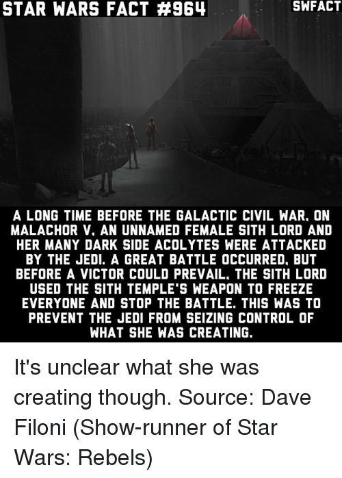 Civility: STAR WARS FACT #964  SWFACT  A LONG TIME BEFORE THE GALACTIC CIVIL WAR. ON  MALACHOR V. AN UNNAMED FEMALE SITH LORD AND  HER MANY DARK SIDE ACOLYTES WERE ATTACKED  BY THE JEDI. A GREAT BATTLE OCCURRED, BUT  BEFORE A VICTOR COULD PREVAIL, THE SITH LORD  USED THE SITH TEMPLE S WEAPON TO FREEZE  EVERYONE AND STOP THE BATTLE. THIS WAS TO  PREVENT THE JEDI FROM SEIZING CONTROL OF  WHAT SHE WAS CREATING. It's unclear what she was creating though. Source: Dave Filoni (Show-runner of Star Wars: Rebels)