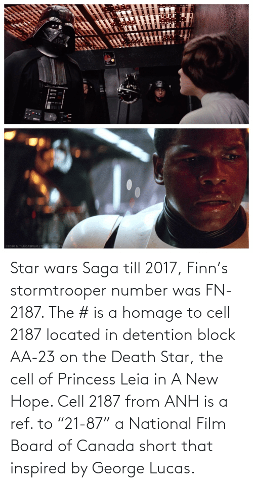 """ref: Star wars Saga till 2017, Finn's stormtrooper number was FN-2187. The # is a homage to cell 2187 located in detention block AA-23 on the Death Star, the cell of Princess Leia in A New Hope. Cell 2187 from ANH is a ref. to """"21-87"""" a National Film Board of Canada short that inspired by George Lucas."""