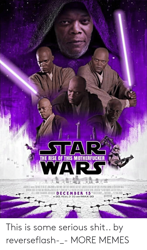 K: STAR  WARS  THE RISE OF THIS MOTHERFUCKER  K  DECEMDER 15MED DL, VENI, UL SER  IN 30, REALD 3D AND IMAX 30 This is some serious shit.. by reverseflash-_- MORE MEMES