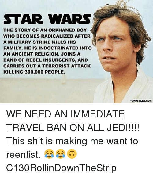 radicalized: STAR WARS  THE STORY OF AN ORPHANED BOY  WHO BECOMES RADICALIZED AFTER  A MILITARY STRIKE KILLS HIS  FAMILY. HE IS INDOCTRINATED INTO  AN ANCIENT RELIGION, JOINS A  BAND OF REBEL INSURGENTS, AND  CARRIES OUT A TERRORIST ATTACK  KILLING 300,000 PEOPLE  TONYSTILES.COM WE NEED AN IMMEDIATE TRAVEL BAN ON ALL JEDI!!!! This shit is making me want to reenlist. 😂😂🙃 C130RollinDownTheStrip