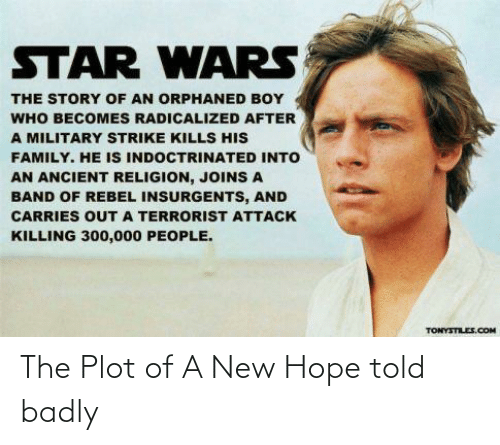 radicalized: STAR WARS  THE STORY OF AN ORPHANED BOY  WHO BECOMES RADICALIZED AFTER  A MILITARY STRIKE KILLS HIS  FAMILY. HE IS INDOCTRINATED INTO  AN ANCIENT RELIGION, JOINS A  BAND OF REBEL INSURGENTS, AND  CARRIES OUTA TERRORIST ATTACK  KILLING 300,000 PEOPLE.  TONYSTILE.COM The Plot of A New Hope told badly