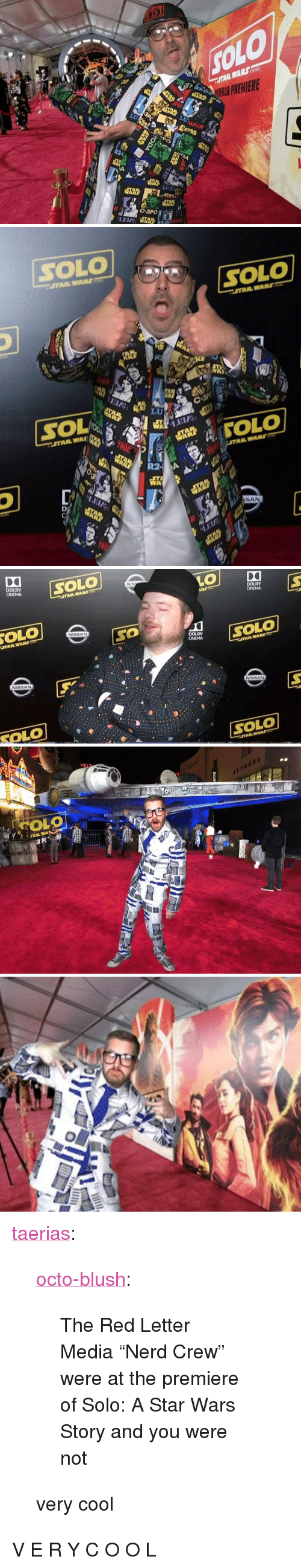 """Nerd, Star Wars, and Tumblr: STAR WARSSOR  RLD PREMIERE  LUK  ADE   SOLO  STAR WARS  SOLO  STAR WARS  NA  LEL  見WA'  R2  ห้โ  SAN   DOLBY  CINEMA  SOLO  STAR WAR  ARS  DOLBY  OLO  NISSAN  STAR WAR  SO  exOLO  DOLBY  STAR WARS  NISSAN  NİSSAN  TOLO  SOLO   OLO  SEPHORA  FAR WA <p><a href=""""http://taerias.tumblr.com/post/174039991722/octo-blush-the-red-letter-media-nerd-crew-were"""" class=""""tumblr_blog"""">taerias</a>:</p>  <blockquote><p><a href=""""http://octo-blush.tumblr.com/post/173956546052/the-red-letter-media-nerd-crew-were-at-the"""" class=""""tumblr_blog"""">octo-blush</a>:</p> <blockquote><p>The Red Letter Media """"Nerd Crew"""" were at the premiere of Solo: A Star Wars Story and you were not</p></blockquote> <p>very cool</p></blockquote>  <p class=""""npf_quote"""" data-npf='{""""subtype"""":""""quote""""}'>V E R Y  C O O L</p>"""