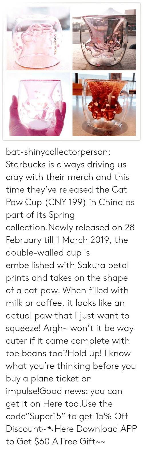 """Driving, News, and Starbucks: STARBUCKS bat-shinycollectorperson:  Starbucks is always driving us cray with their merch and this time they've released the Cat Paw Cup (CNY 199) in China as part of its Spring collection.Newly released on 28 February till 1 March 2019, the double-walled cup is embellished with Sakura petal prints and takes on the shape of a cat paw. When filled with milk or coffee, it looks like an actual paw that I just want to squeeze! Argh~ won't it be way cuter if it came complete with toe beans too?Hold up! I know what you're thinking before you buy a plane ticket on impulse!Good news: you can get it on Here too.Use the code""""Super15"""" to get 15% Off Discount~➷Here Download APP to Get $60  A Free Gift~~"""