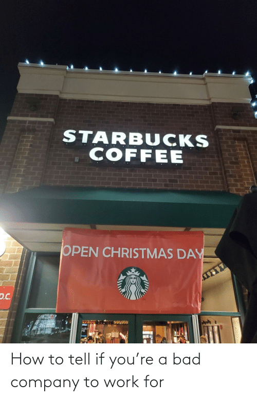 Starbucks: STARBUCKS  COFFEE  OPEN CHRISTMAS DAY  D.C. How to tell if you're a bad company to work for