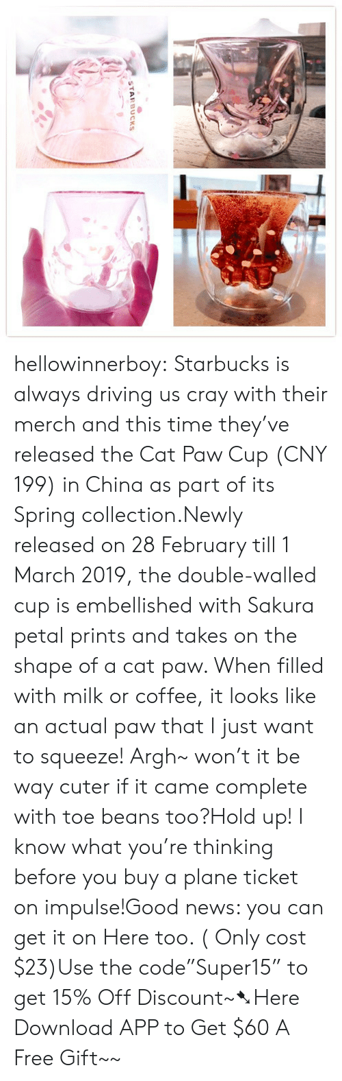 """Driving, News, and Starbucks: STARBUCKS hellowinnerboy:  Starbucks is always driving us cray with their merch and this time they've released the Cat Paw Cup (CNY 199) in China as part of its Spring collection.Newly released on 28 February till 1 March 2019, the double-walled cup is embellished with Sakura petal prints and takes on the shape of a cat paw. When filled with milk or coffee, it looks like an actual paw that I just want to squeeze! Argh~ won't it be way cuter if it came complete with toe beans too?Hold up! I know what you're thinking before you buy a plane ticket on impulse!Good news: you can get it on Here too. ( Only cost $23)Use the code""""Super15"""" to get 15% Off Discount~➷Here Download APP to Get $60  A Free Gift~~"""