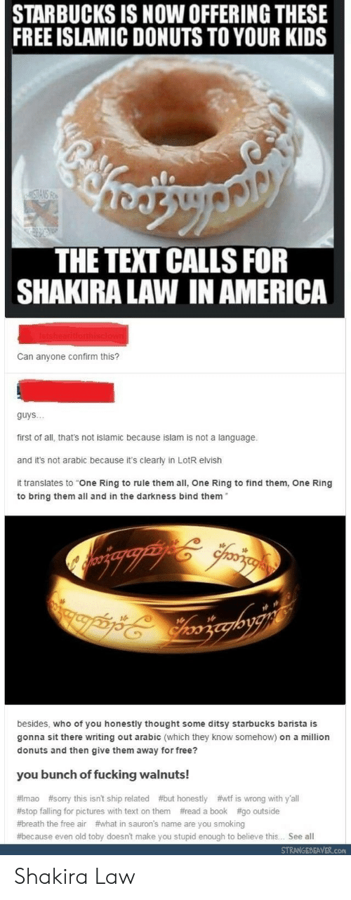 """Arabic: STARBUCKS IS NOW OFFERING THESE  FREE ISLAMIC DONUTS TO YOUR KIDS  THE TEXT CALLS FOR  SHAKIRA LAW IN AMERICA  Can anyone confirm this?  guys..  first of all, that's not islamic because islam is not a language.  and it's not arabic because it's clearly in LotR elvish  it translates to """"One Ring to rule them all, One Ring to find them, One Ring  to bring them all and in the darkness bind them  besides, who of you honestly thought some ditsy starbucks barista is  gonna sit there writing out arabic (which they know somehow) on a million  donuts and then give them away for free?  you bunch of fucking walnuts!  # mao #sorry this isn't ship related #but honestly #wtf is wrong with y'all  #stop falling for pictures with text on them #read a book #go outside  #breath the free air #what in sauron's name are you smoking  #because even old toby doesn't make you stupid enough to believe this. See all  STRANGEBEAVER.con Shakira Law"""