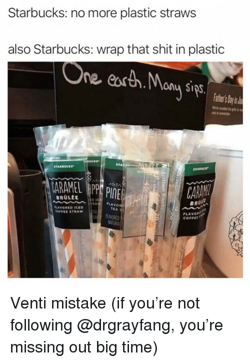 Funny, Shit, and Starbucks: Starbucks: no more plastic straws  also Starbucks: wrap that shit in plastic  ne eorth. Monu s  athe's ayi  STARRUCES  o ic  FLAVO  TEA  LAVORED ICED  OFFEE STRAW  PLAVOR  COFFEE  RAVRED Venti mistake (if you're not following @drgrayfang, you're missing out big time)