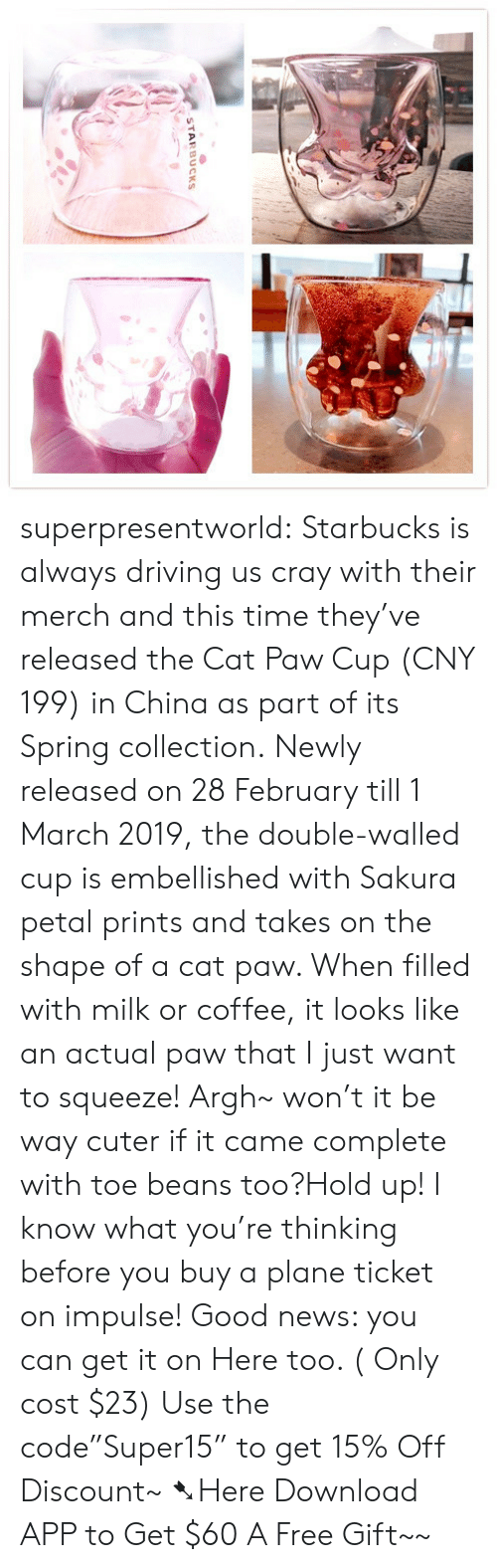 """Driving, News, and Starbucks: STARBUCKS superpresentworld: Starbucks is always driving us cray with their merch and this time they've released the Cat Paw Cup (CNY 199) in China as part of its Spring collection. Newly released on 28 February till 1 March 2019, the double-walled cup is embellished with Sakura petal prints and takes on the shape of a cat paw. When filled with milk or coffee, it looks like an actual paw that I just want to squeeze! Argh~ won't it be way cuter if it came complete with toe beans too?Hold up! I know what you're thinking before you buy a plane ticket on impulse! Good news: you can get it on Here too. ( Only cost $23) Use the code""""Super15"""" to get 15% Off Discount~ ➷Here Download APP to Get $60  A Free Gift~~"""