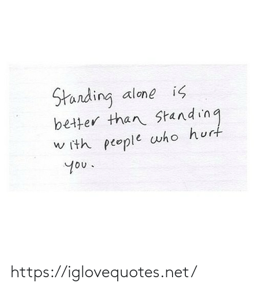 hurt: Starding  better than Standing  alone is  w ith people who hurt  you. https://iglovequotes.net/