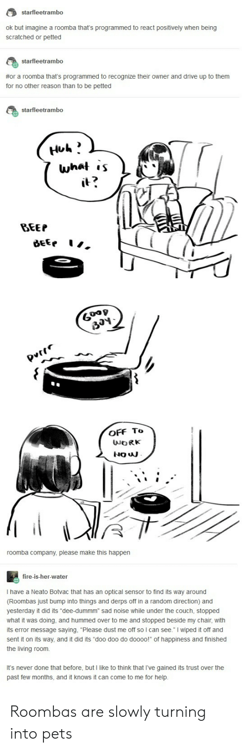"""Fire, Roomba, and Pets: starfleetrambo  ok but imagine a roomba that's programmed to react positively when being  scratched or petted  starfleetrambo  #or a roomba that's programmed to recognize their owner and drive up to them  for no other reason than to be petted  starfleetrambo  what ,s  2  BEEP  6  OFF To  roomba company, please make this happen  fire-is-her-water  I have a Neato Botvac that has an optical sensor to find its way around  (Roombas just bump into things and derps off in a random direction) and  yesterday it did its """"dee-dummm"""" sad noise while under the couch, stopped  what it was doing, and hummed over to me and stopped beside my chair, with  its error message saying, """"Please dust me off so l can see."""" I wiped it off and  sent it on its way, and it did its """"doo doo do doooo! of happiness and finished  the living room.  It's never done that before, but I like to think that I've gained its trust over the  past few months, and it knows it can come to me for help Roombas are slowly turning into pets"""