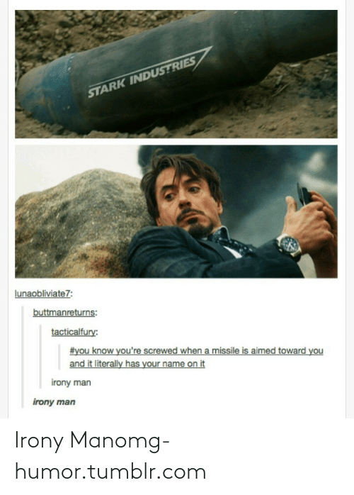 Toward You: STARK INDUSTRIES  lunaobliviate7:  buttmanreturns:  tacticalfury:  #you know you're screwed when a missile is aimed toward you  and it literally has your name on it  irony man  irony man Irony Manomg-humor.tumblr.com