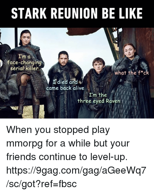 three eyed raven: STARK REUNION BE LIKE  I'm a  face-changing  seriabkiller  What the f*c  died and  came back alive  I'm the  three eyed Raven When you stopped play mmorpg for a while but your friends continue to level-up. https://9gag.com/gag/aGeeWq7/sc/got?ref=fbsc