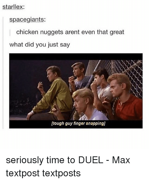 Greatful: starllex:  spacegiants:  chicken nuggets arent even that great  what did you just say  [tough guy finger snapping)] seriously time to DUEL - Max textpost textposts