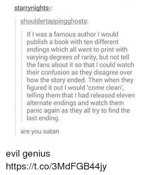 Geniusism: starrynights-  shouldertappingghosts:  If I was a famous author I would  publish a book with ten different  endings which all went to print with  varying degrees of rarity, but not tell  the fans about it so that I could watch  their confusion as they disagree over  how the story ended. Then when they  figured it out I would 'come clean',  telling them that I had released eleven  alternate endings and watch them  panic again as they all try to find the  last ending.  are you satan evil genius https://t.co/3MdFGB44jy