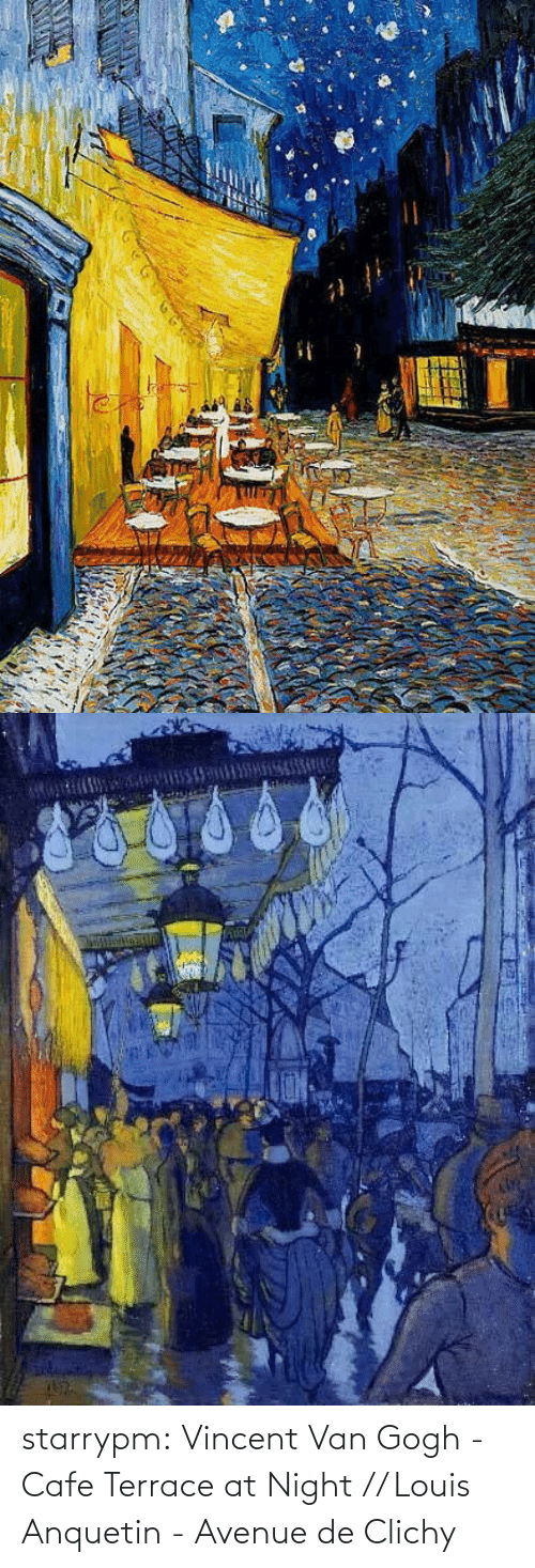 Vincent van Gogh: starrypm:  Vincent Van Gogh - Cafe Terrace at Night // Louis Anquetin - Avenue de Clichy