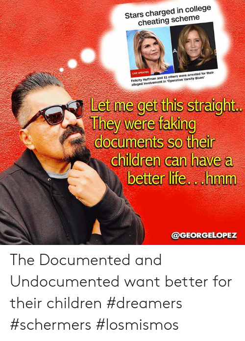 Cheating, Children, and College: Stars charged in college  cheating scheme  LIVE UPDATES  Felicity Huffman and 11 others were arrested for their  alleged involvement in 'Operation Varsity Blues  Let me get this straight  They were faking  documents so their  children can have a  better life.cuhmm  @GEORGELOPEZ The Documented and  Undocumented want better for their children #dreamers #schermers #losmismos