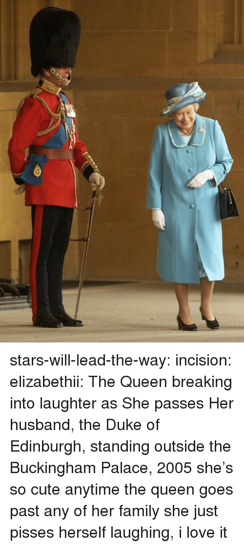 Buckingham: stars-will-lead-the-way:  incision:  elizabethii:  The Queen breaking into laughter as She passes Her husband, the Duke of Edinburgh, standing outside the Buckingham Palace, 2005  she's so cute  anytime the queen goes past any of her family she just pisses herself laughing, i love it