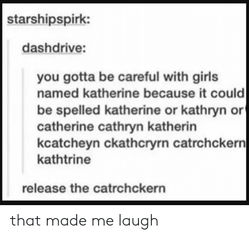 Girls, Be Careful, and Catherine: starshipspirk:  dashdrive:  you gotta be careful with girls  named katherine because it could  be spelled katherine or kathryn or  catherine cathryn katherin  kcatcheyn ckathcryrn catrchckern|  kathtrine  release the catrchckern that made me laugh