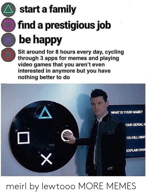 Dank, Family, and Memes: start a family  find a prestigious job  be happy  Sit around for 8 hours every day, cycling  through 3 apps for memes and playing  video games that you aren't even  interested in anymore but you have  nothing better to do  WHAT IS YOUR NAME?  OUR SERIALN  OU KLL HIN?  EXPLAIN WHA  X meirl by lewtooo MORE MEMES