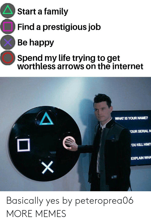 Dank, Family, and Internet: Start a family  Find a prestigious job  Be happy  Spend my life trying to get  worthless arrows on the internet  WHATIS YOUR NAME?  OUR SERIALN  OU KILL HIM?  EXPLAIN WHA Basically yes by peteroprea06 MORE MEMES