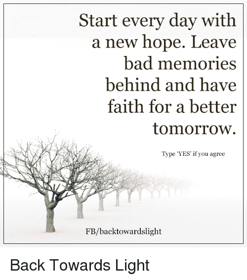 """A Better Tomorrow: Start every day with  a new hope.  Leave  bad memories  behind and have  faith for a better  tomorrow.  Type """"YES' if you agree  FB/backtowardslight Back Towards Light"""