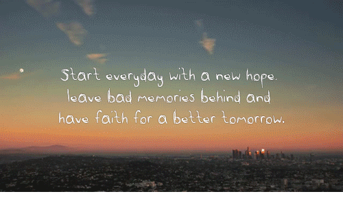 A Better Tomorrow: Start everyday with a new hope  leave bad memoies behind and  have faith for a better tomorrow.