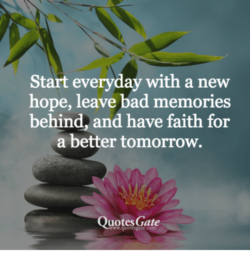 A Better Tomorrow: Start everyday with a new  hope, leave bad memories  behind, and have faith for  a better tomorrow.  Quotes Gate