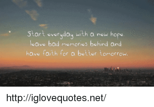 A Better Tomorrow: Start everyday with a new hope  leave bad memories behind and  have faith f  or a better tomorrow. http://iglovequotes.net/