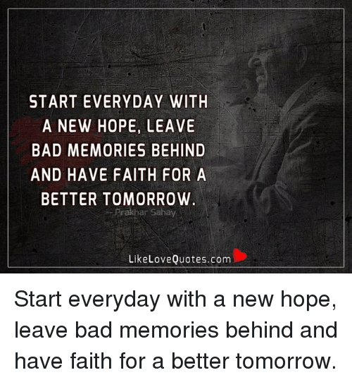 A Better Tomorrow: START EVERYDAY WITH  A NEW HOPE, LEAVE  BAD MEMORIES BEHIND  AND HAVE FAITH FOR A  BETTER TOMORROW  Frakhar Sahay  Like Love Quotes.com Start everyday with a new hope, leave bad memories behind and have faith for a better tomorrow.