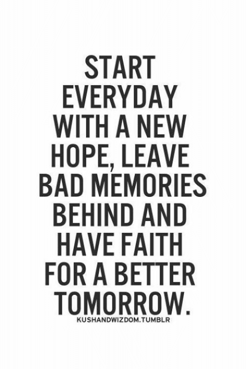 A Better Tomorrow: START  EVERYDAY  WITH A NEW  HOPE, LEAVE  BAD MEMORIES  BEHIND AND  HAVE FAITH  FOR A BETTER  TOMORROW
