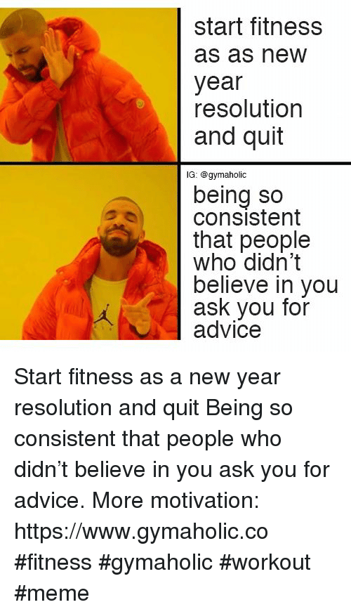 Advice, Meme, and New Year's: start fitness  as as new  year  resolution  and quit  lG: @gymaholic  being so  consistent  that people  who didn't  believe in you  ask you for  advice Start fitness as a new year resolution and quit  Being so consistent that people who didn't believe in you ask you for advice.  More motivation: https://www.gymaholic.co  #fitness #gymaholic #workout #meme