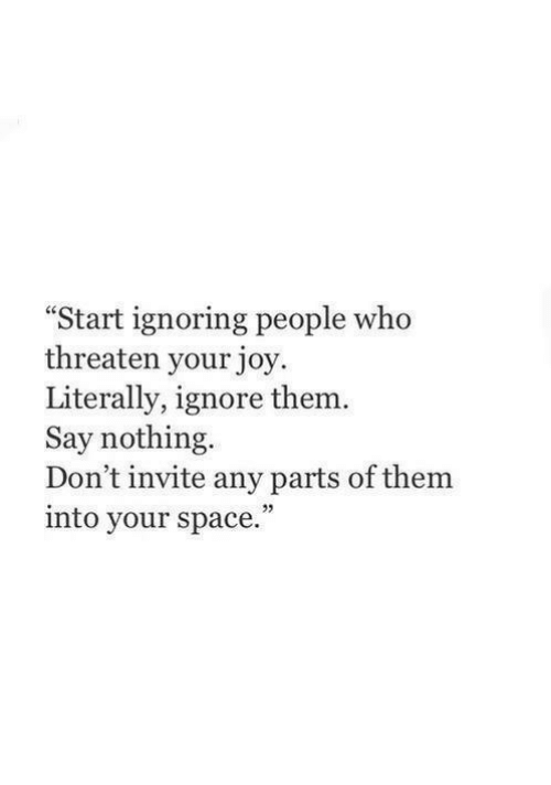 "Space, Joy, and Who: Start ignoring people who  threaten your joy  Literally, ignore them  Say nothing  Don't invite any parts of them  into your space.""  25"