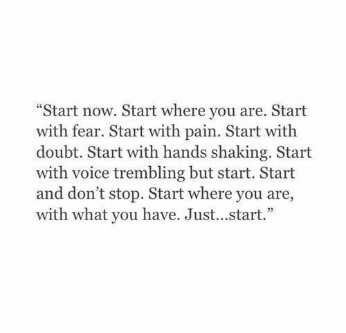 """Voice: """"Start now. Start where you are. Start  with fear. Start with pain. Start with  doubt. Start with hands shaking. Start  with voice trembling but start. Start  and don't stop. Start where you are,  with what you have. Just...start."""""""