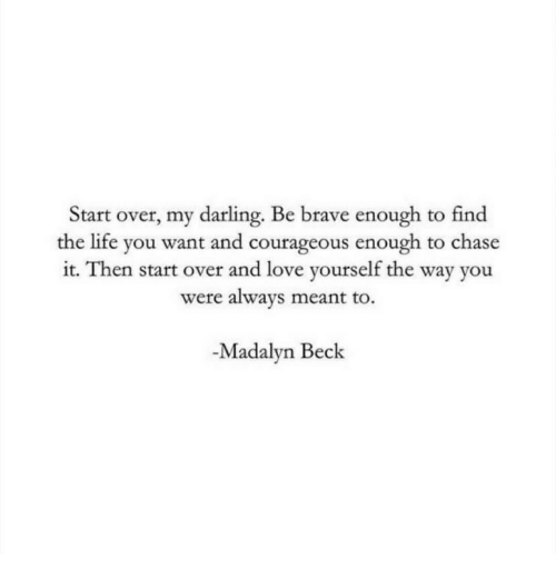 Beck: Start over, my darling. Be brave enough to find  the life you want and courageous enough to chase  it. Then start over and love yourself the way you  were always meant to.  -Madalyn Beck
