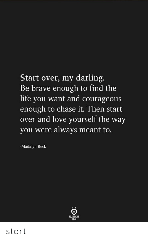 Beck: Start over, my darling.  Be brave enough to find the  life you want and courageous  enough to chase it. Then start  over and love yourself the way  you were always meant to.  -Madalyn Beck  RELATIONSHIP  RULES start