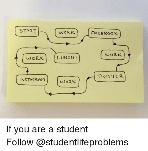 ork: START  WORK  | FACEBOOK  WORK  ORK LUNCH  TWITTER  INSTAGRAm  WoRK If you are a student Follow @studentlifeproblems