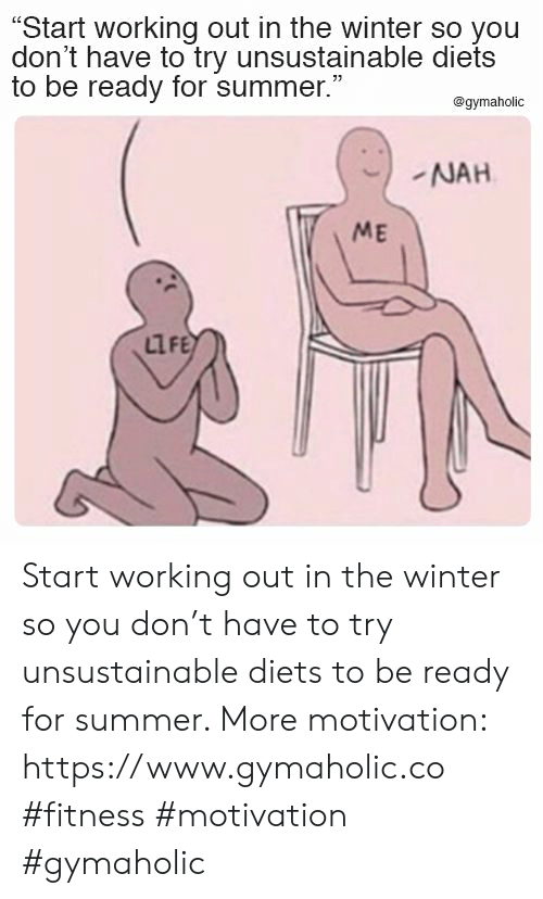 """Life, Winter, and Working Out: """"Start working out in the winter so you  don't have to try unsustainable diets  to be ready for summer.""""  @gymaholic  NAH  ME  LIFE Start working out in the winter so you don't have to try unsustainable diets to be ready for summer.  More motivation: https://www.gymaholic.co  #fitness #motivation #gymaholic"""
