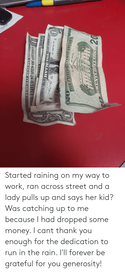 lady: Started raining on my way to work, ran across street and a lady pulls up and says her kid? Was catching up to me because I had dropped some money. I cant thank you enough for the dedication to run in the rain. I'll forever be grateful for you generosity!
