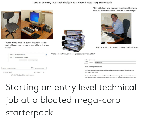"Work Meeting: Starting an entry level technical job at a bloated mega-corp starterpack  ""Get with Jim if you have any questions. He's been  here for 35 years and has a wealth of knowledge""  ""Here's where you'll sit. Sorry I know this stuff is  kinda old your new computer should be in in a few  weeks""  Slight suspicion Jim wants nothing to do with you  ""take a look through these procedures from 2002""  when is it too early to ask for va  when is it too early to ask for vacation  PILC  I'm Feeling Lucky  Google Search  Subject Work Meeting  Good Morning Mr. Campbell,  Current Mailbox  Search Current Mailbox  Unread Mail  By Folder  We didn't find anything to show here.  Just wanted to follow up on our discussion from 3 weeks ago. I know you mentioned we  would get together to go over some tasks you want me to start working on. Please let m Starting an entry level technical job at a bloated mega-corp starterpack"