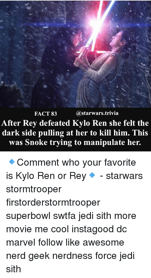 Memes, 🤖, and Dark: @starwars trivia  FACT 83  After Rey defeated Kylo Ren she felt the  dark side pulling at her to kill him. This  was Snoke trying to manipulate her. 🔹Comment who your favorite is Kylo Ren or Rey🔹 - starwars stormtrooper firstorderstormtrooper superbowl swtfa jedi sith more movie me cool instagood dc marvel follow like awesome nerd geek nerdness force jedi sith