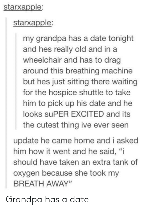 "Wheelchair: starxapple:  starxapple:  my grandpa has a date tonight  and hes really old and in a  wheelchair and has to drag  around this breathing machine  but hes just sitting there waiting  for the hospice shuttle to take  him to pick up his date and he  looks suPER EXCITED and its  the cutest thing ive ever seen  update he came home and i asked  him how it went and he said, ""i  should have taken an extra tank of  oxygen because she took my  BREATH AWAY"" Grandpa has a date"