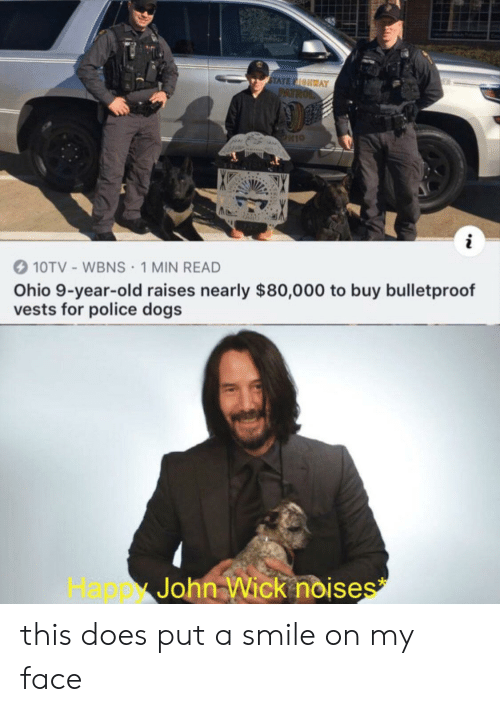 police dogs: STATE FIOHWAY  PATROL  10TV- WBNS 1 MIN READ  Ohio 9-year-old raises nearly $80,000 to buy bulletproof  vests for police dogs  John Wick noises  Happ this does put a smile on my face