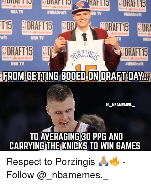 aft: State  NBA TV  #NBADraft  TV  ENBADraft  RAFT15 DR  DRAFT 15  FROM GETING BOOED ON DRAFT DAYnp  te Farm  State Farm  aft  NBA TV  TV  DRAFT15  minap StateFarm  NBA TV  #NBADraft  @_ABAMEMEs.一  TO AVERAGING 30 PPG AND  CARRYING THE KNICKS TO WIN GAMES Respect to Porzingis 🙏🏽🔥 - Follow @_nbamemes._